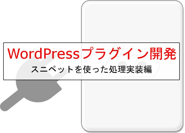 WordPressプラグイン開発!スニペットから始めるカンタン開発・処理のフック~アンインストール時の処理まで