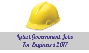 Latest Government Jobs For Engineers 2017