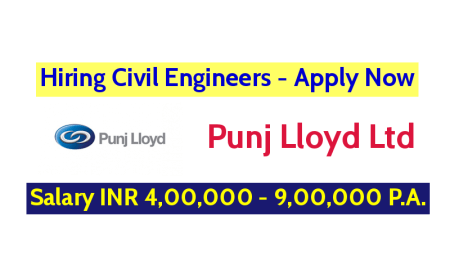 Punj Lloyd Ltd Hiring Civil Engineers - Salary INR 4,00,000 - 9,00,000 P.A.- Apply Now