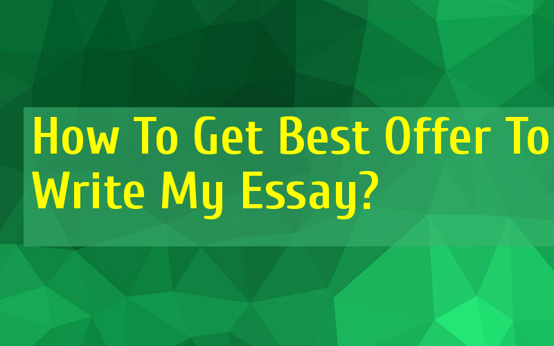 How To Get Best Offer To Write My Essay