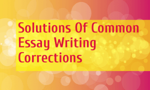 Solutions Of Common Essay Writing Corrections