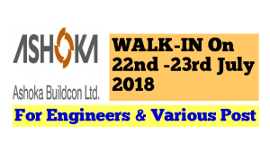 Ashoka Buildcon Limited WALK-IN On 22nd -23rd July 2018 For Engineers & Various Post