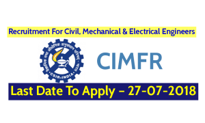 CIMFR Recruitment 2018 For Civil, Mechanical & Electrical Engineers – Last Date To Apply – 27-07-2018