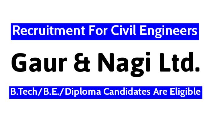 Gaur and Nagi Ltd Recruitment For Civil Engineers B.TechB.E.Diploma Candidates Are Eligible