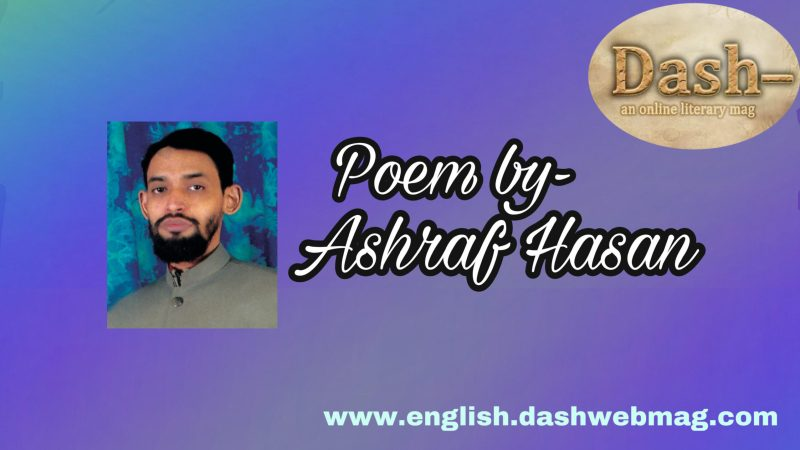 Poem by- Ashraf Hasan
