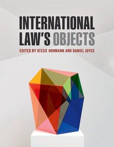 International Law's Objects Edited by Jessie Hohmann and Daniel Joyce