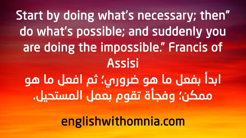 Start by doing what's necessary; then do what's possible; and suddenly you are doing the impossible