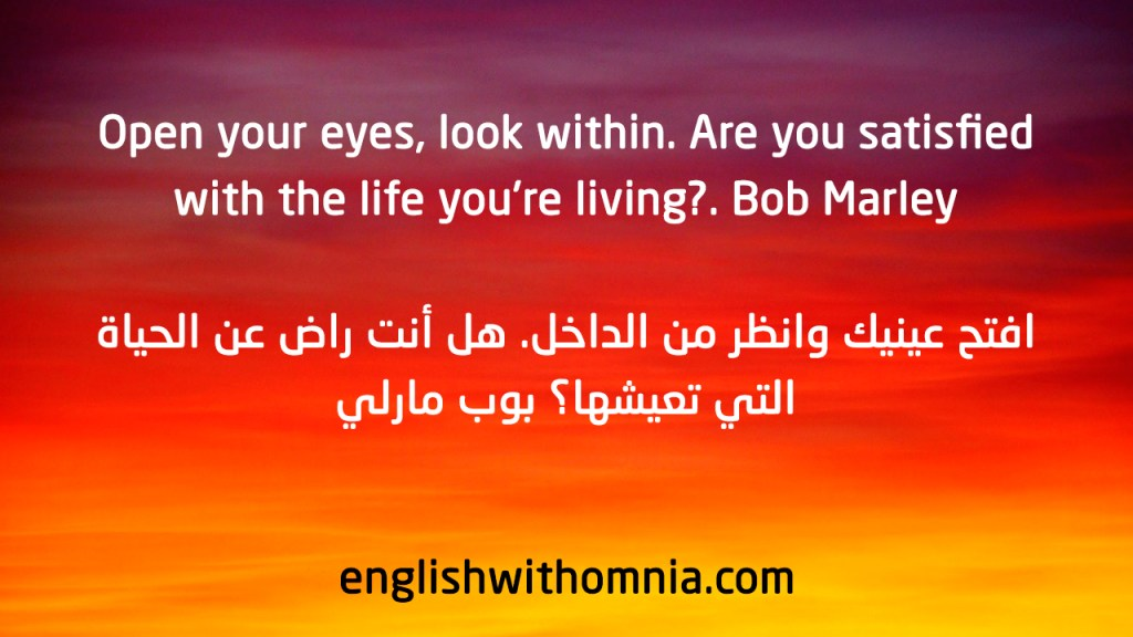 Open your eyes, look within. Are you satisfied with the life you're living? Bob Marley