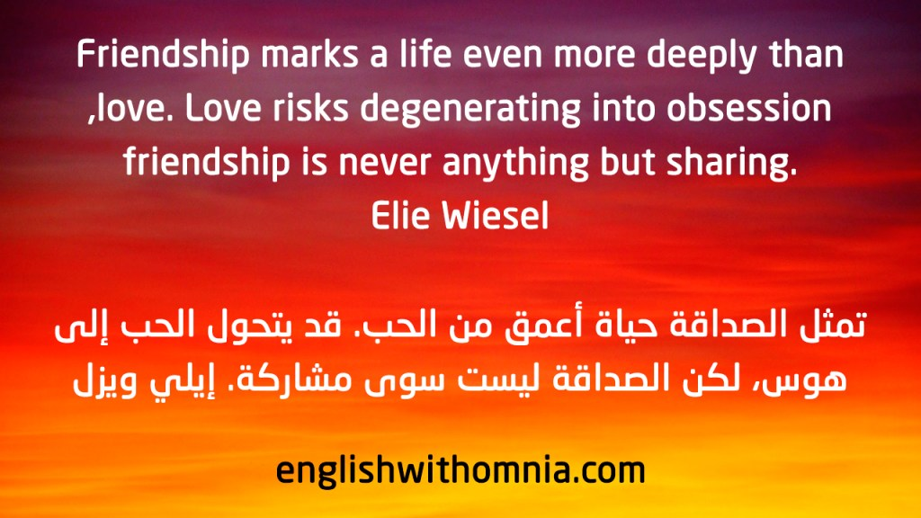 Friendship marks a life even more deeply than love. Love risks degenerating into obsession, .friendship is never anything but sharing Elie Wiesel
