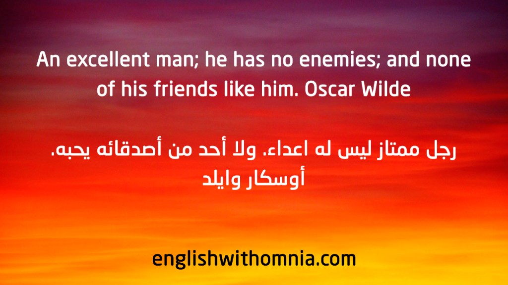 An excellent man; he has no enemies; and none of his friends like him. Oscar Wilde