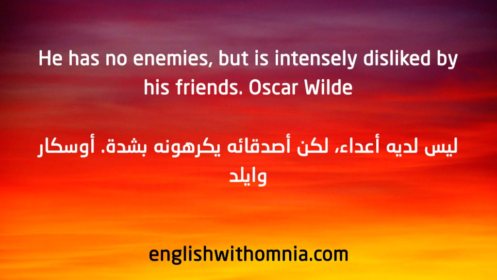 He has no enemies, but is intensely disliked by his friends. Oscar Wilde