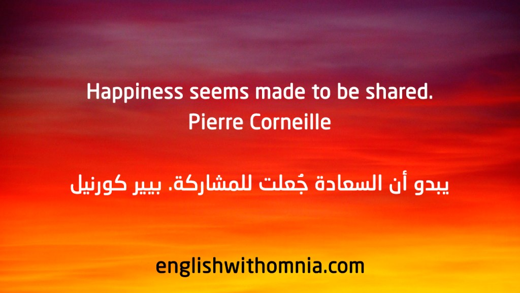 .Happiness seems made to be shared Pierre Corneille