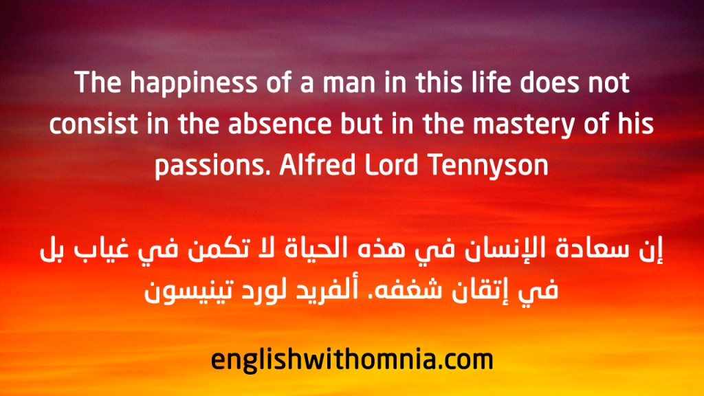 The happiness of a man in this life does not consist in the absence but in the mastery of his passions. Alfred Lord Tennyson
