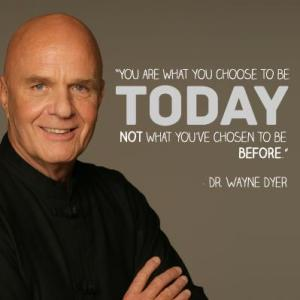 """Wayne Dyer Quote. """"You are what you choose to be today, not what you've chosen to be before."""""""