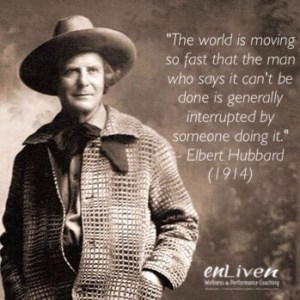 Quote from Elbert Hubbard (1914). The world is moving so fast that the man who says it can't be done is generally interrupted by someone doing it. enliven wellness life coaching Toledo. Life Coach Todd Smith Blissfield