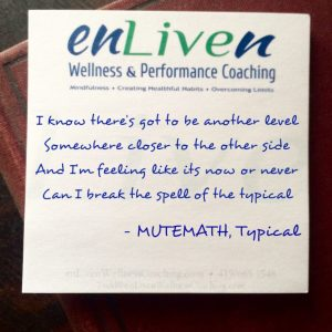 "Enliven Wellness coaching sticky note lyrics from the Mute Math song, Typical. ""I know theres got to be another level Somewhere closer to the other side And Im feeling like its now or never Can I break the spell of the typical. """