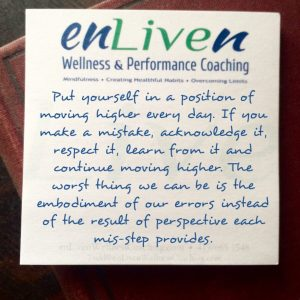 "Enliven Wellness Life Coaching Toledo sticky note reading, ""Put yourself in a position of moving higher every day. If you make a mistake, acknowledge it, respect it, learn from it and continue moving higher. The worst thing we can be is the embodiment of our errors instead of the result of perspective each mis-step provides."" - Todd Smith Blissfield"