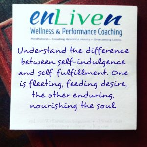 """Quote on Enliven Wellness Coaching sticky note reading, """"Understand the difference between self-indulgence and self-fulfillment. One is fleeting, feeding desire, the other enduring, nourishing the soul."""""""