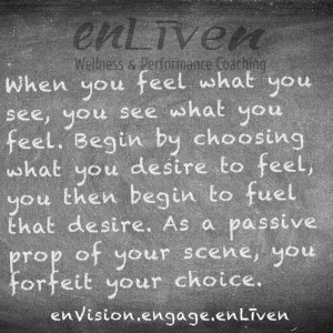 "Todd Smith quote on Enliven Wellness Coaching chalkboard reading, ""When you feel what you see, you see what you feel. Begin by choosing what you desire to feel, you then begin to fuel what you desire. As a passive prop of your scene, forfeit your choice."""