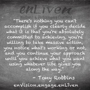 "Tony Robbins quote on enLiven Wellness Coaching chalkboard reading, ""There's nothing you can't accomplish if you clearly decide what it is that you're absolutely committed to achieving, you're willing to take that missing action, you noticed what's working or not, and you continue your approach until you achieve what you want using whatever life gives you along the way."""