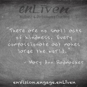 "Mary Anne Radmacher quote on enLiven Wellness Life Coaching chalkboard reading, ""There are no small acts of kindness. Every compassionate act makes large the world."" Life Coach Toledo Todd Smith Blissfield"
