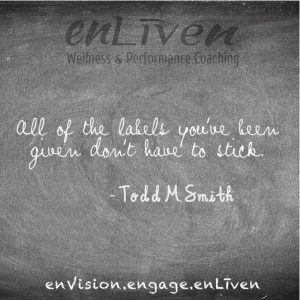 """Quote on enLiven Wellness Life Coaching chalkboard reading, """"All of the labels you've been given don't have to stick."""" - Todd Smith - Todd Smith Life Coach Toledo, Blissfield"""