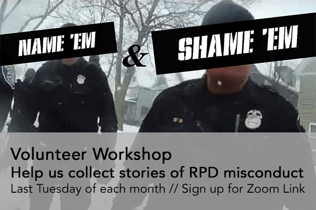 Name 'Em and Shame 'Em, Volunteer Worshop, Help us collect stories of RPD misconduct. Last Tuesday of each month. Sign up for Zoom link.