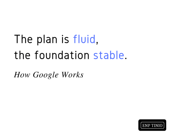 """The plan is fluid, the foundation stable."" – How Google Works"