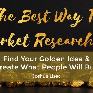 The Best Way To Market Research It: Find Your Golden Idea & Create What People Will Buy
