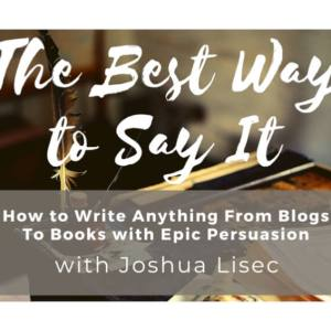 The Best Way to Say It: How to Write Anything From Blogs to Books with Epic Persuasion