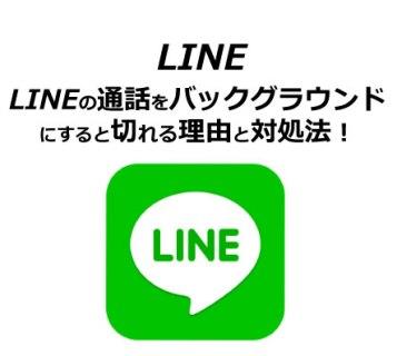 LINEの通話をバックグラウンドにすると切れる理由と対処法!