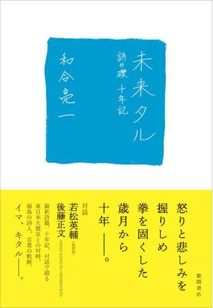 東日本大震災から10年。震災への怒り、悲しみ、不条理をTwitterから「詩の礫」として発信し続ける詩人・和合亮一氏。その10年の軌跡『未来タル 詩の礫 十年記』が3月1日(月)発売