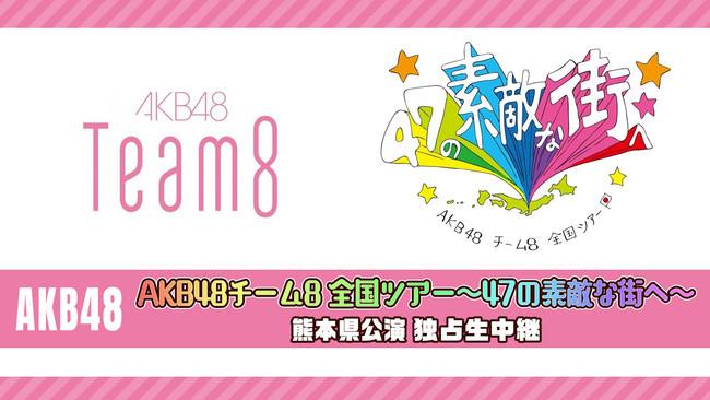 「AKB48チーム8 全国ツアー~47の素敵な街へ」熊本、茨城2公演をニコニコで独占生中継