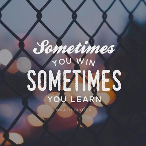 Sometimes you win, sometimes you learn.