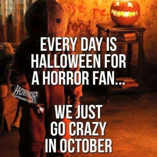 every day is halloween for a horror fan we just go crazy in october
