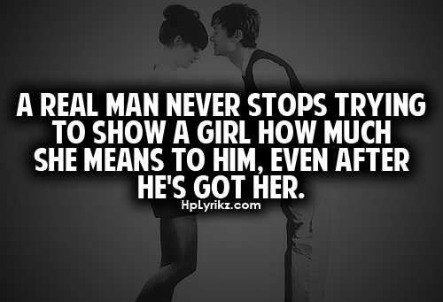 A real man never stops trying to show a girl how much she means to him even after he is got her