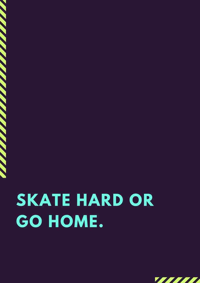 Skate hard or Go home.