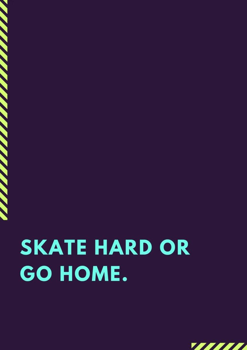 Skate hard or Go home.
