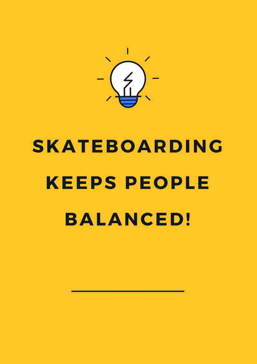 Skateboarding keeps people balanced!