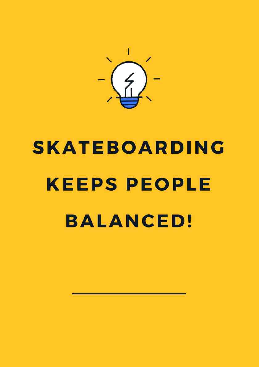 Skateboarding keeps people balanced!
