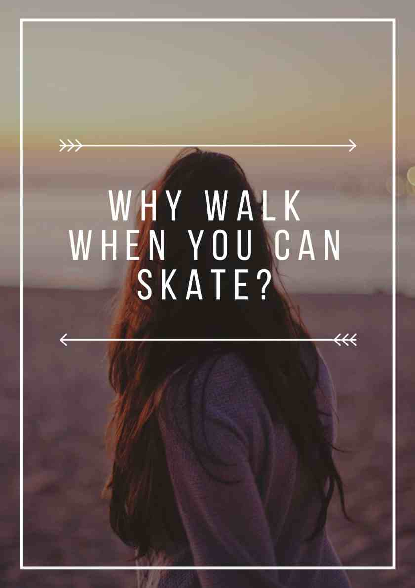 Why Walk When You Can Skate_
