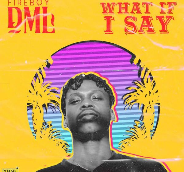 JAM : Fireboy DML – What If I Say