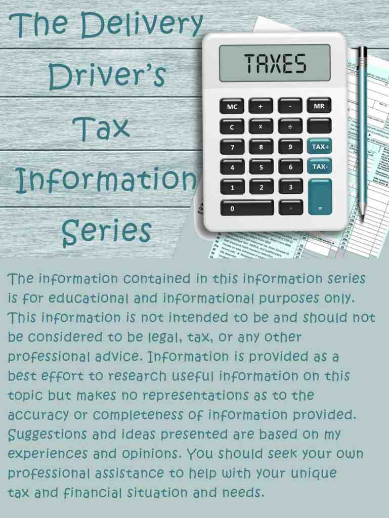 The Delivery Driver's Tax Information Series. The information contained in this information series is for educational and informational purposes only. This information is not intended to be and should not be considered to be legal, tax, or any other professional advice. Information is provided as a  best effort to research useful information on this topic but makes no representations as to the  accuracy or completeness of information provided. Suggestions and ideas presented are based on my experiences and opinions. You should seek your own professional assistance to help with your unique tax and financial situation and needs.