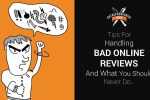 Tips For Handling Bad Online Reviews (And What You Should Never Do)