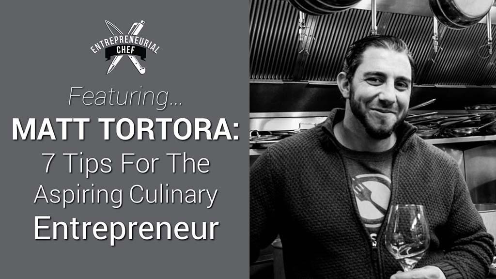 Matt Tortora: 7 Tips for the Aspiring Culinary Entrepreneur