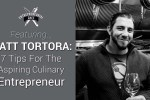 Matt Tortora: 7 Tips for the Aspiring Culinary Entrepreneur