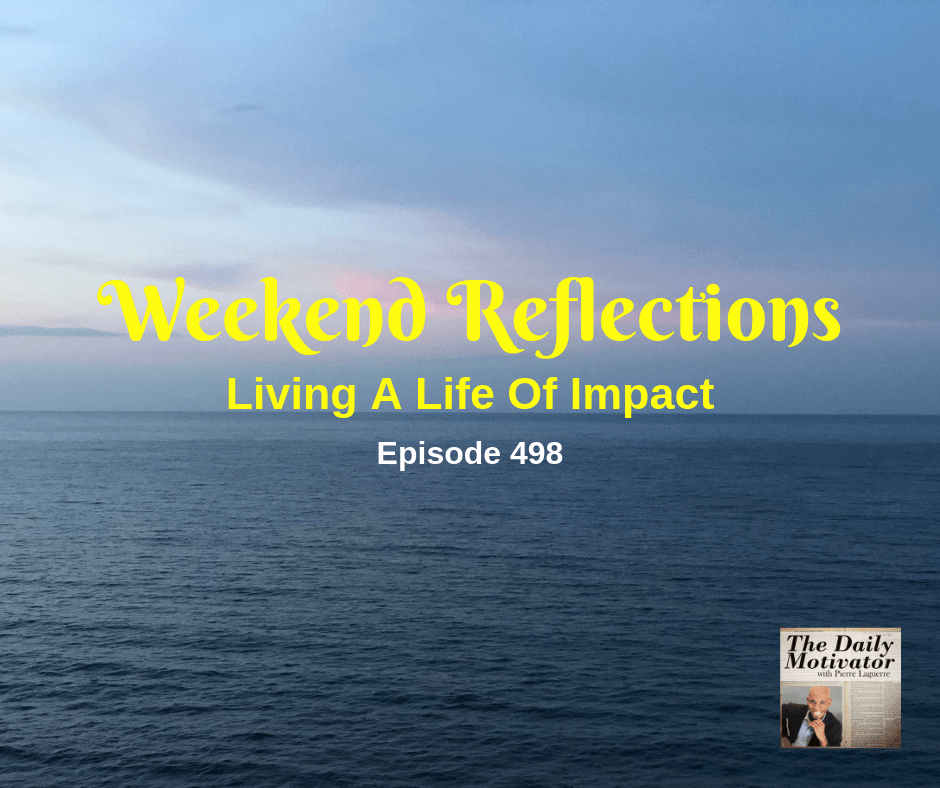 Weekend Reflections – Living A Life Of Impact. Episode #498