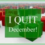 I QUIT December!