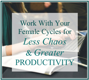 Work With Your Female Cycles for Less Chaos & Greater Productivity
