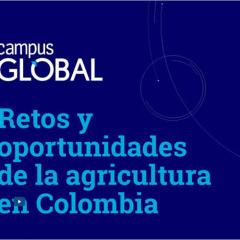 Campus Global. Retos y oportunidades de la agricultura en Colombia